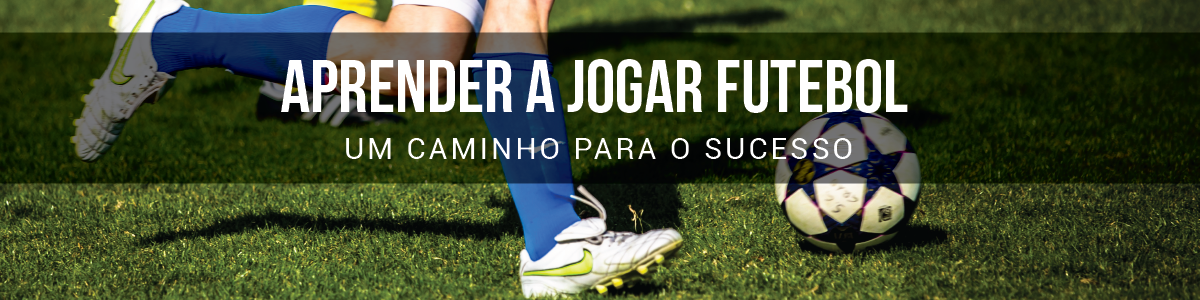 Aprender a Jogar Futebol | Um Caminho Para o Sucesso