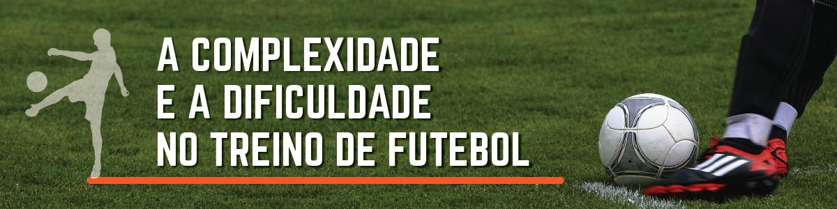 A Complexidade e a Dificuldade no Treino de Futebol